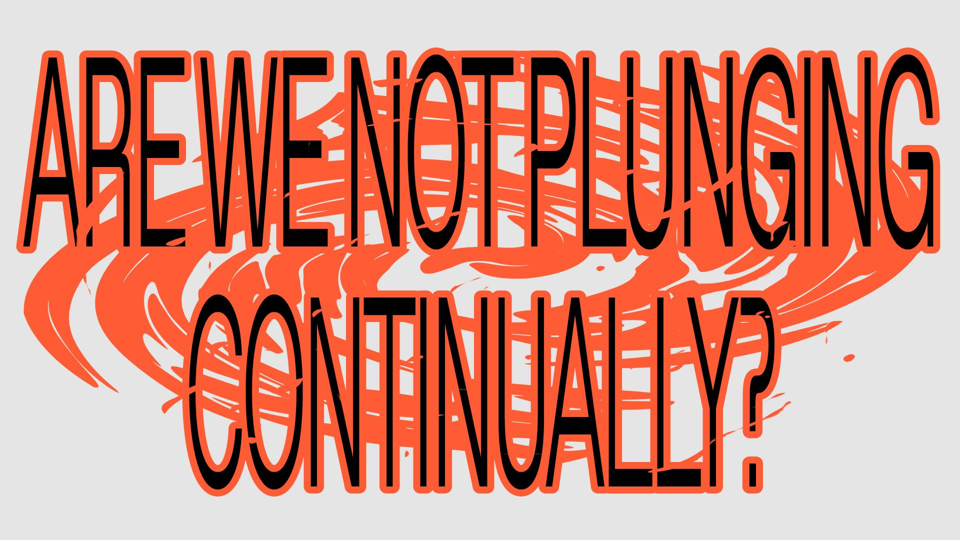 Are we not plunging continually?